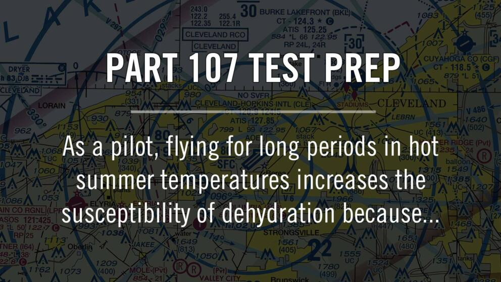 Part 107: As a pilot, flying for long periods in hot summer temperatures increases the susceptibility of dehydration because... Banner Image
