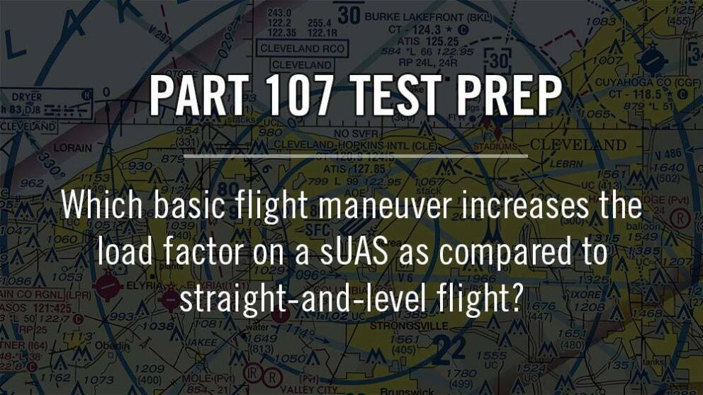 Part 107: Which basic flight maneuver increases the load factor on a sUAS as compared to straight-and-level flight? Banner Image