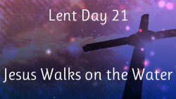 Lent 21 - Jesus Walks on the Water