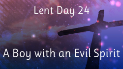 Lent 24 - A Boy with an Evil Spirit