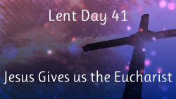 Lent 41 - Jesus Gives us the Eucharist