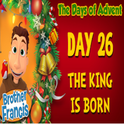 Brother Francis Advent 2020 DAY 26 - THE KING IS BORN