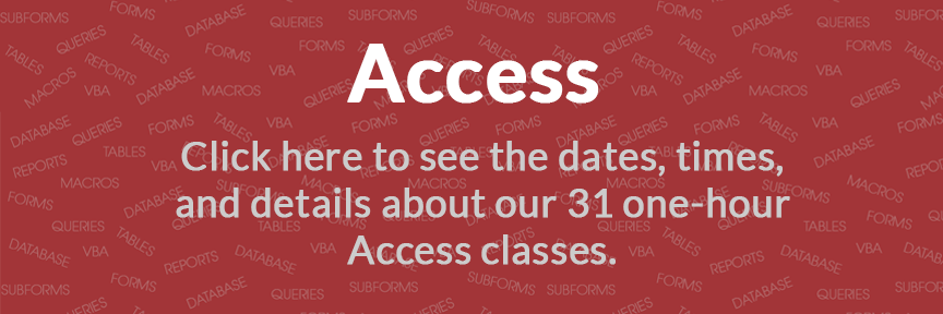 Access Click here to see the dates, times, and details about our 31 one-hour Access classes.