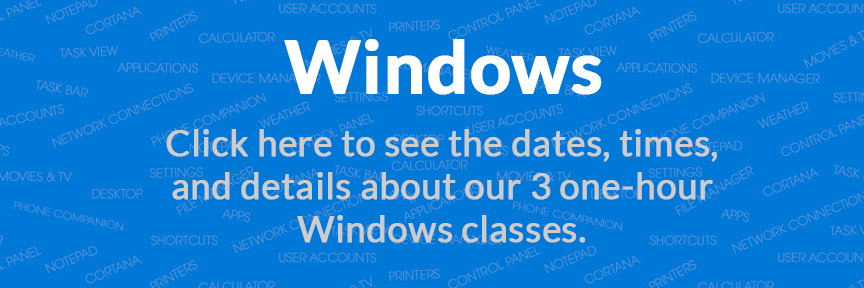Windows Click here to see the dates, times, and details about our 3 one-hour Windows classes.