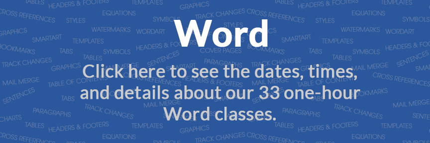 Word Click here to see the dates, times, and details about our 33 one-hour Word classes.