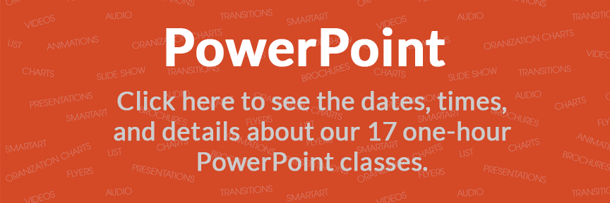 PowerPoint Click here to see the dates, times, and details about our 17 one-hour PowerPoint classes.
