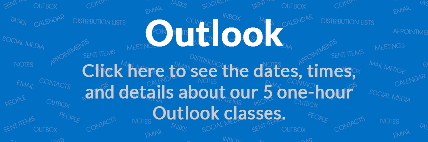 Outlook Click here to see the dates, times, and details about our 5 one-hour Outlook classes.
