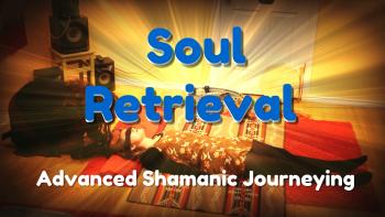 Soul Retrieval, Soul Loss Healing, Advanced Shamanic Journey,