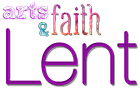 Arts and Faith: Lent