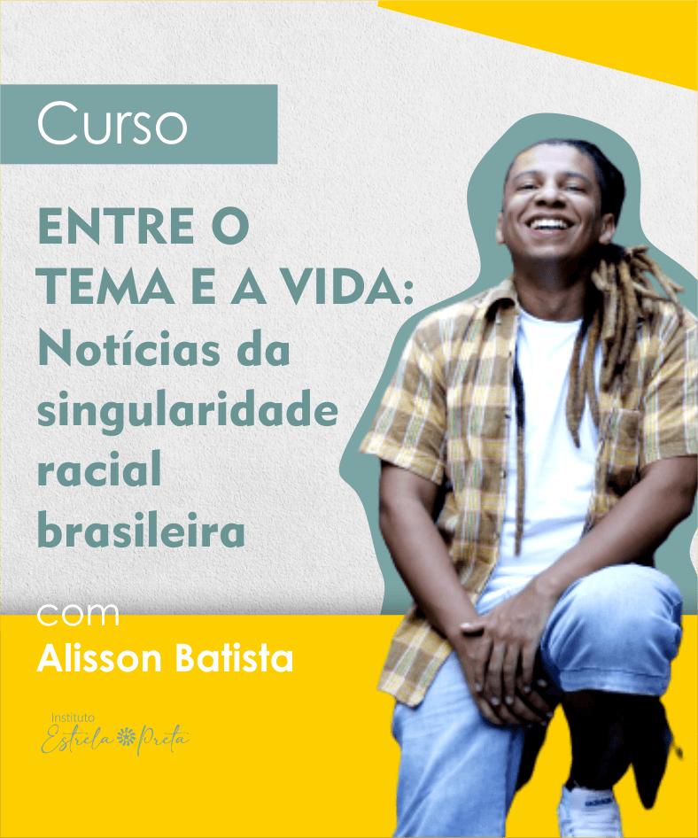 """Curso """"Entre o tema e a vida: Notícias da singularidade racial brasileira"""" com Alisson Batista"""