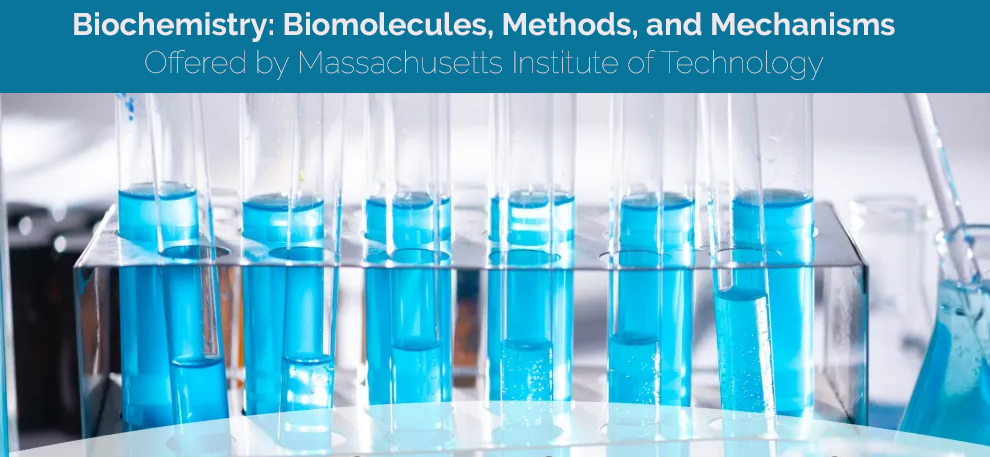 Biochemistry: Biomolecules, Methods, and Mechanisms - Offered by Massachusetts Institute of Technology [edX]