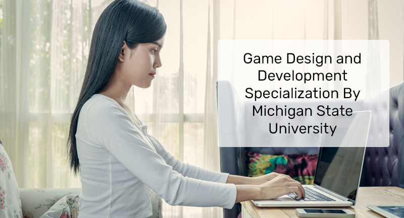 Game Design and Development Specialization By Michigan State University [Coursera]
