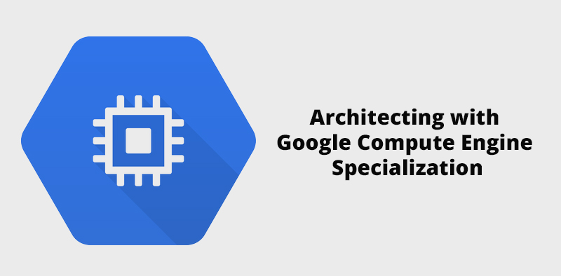 Architecting with Google Compute Engine Specialization [Coursera]