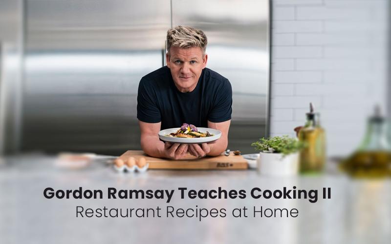Gordon Ramsay Teaches Cooking II: Restaurant Recipes at Home [Masterclass]