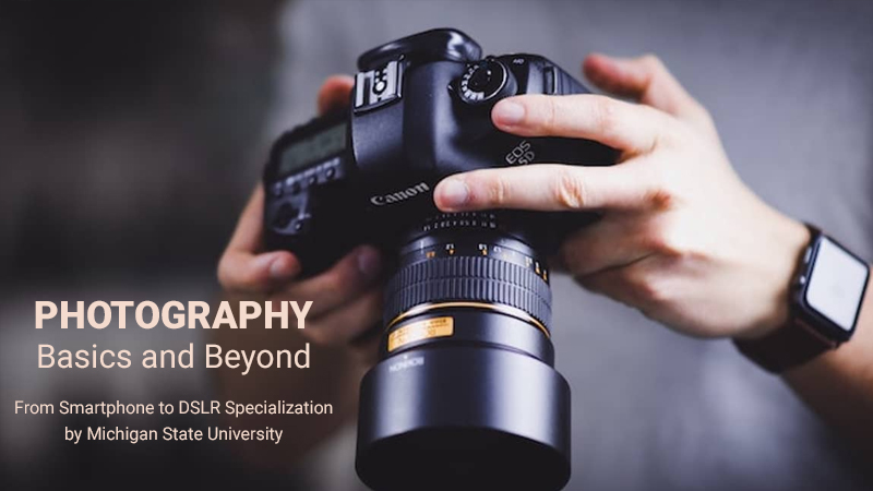 Photography Basics and Beyond: From Smartphone to DSLR Specialization by Michigan State University - Coursera