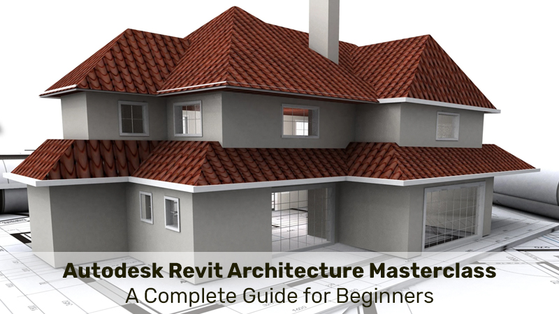 Autodesk Revit Architecture Masterclass: A Complete Guide for Beginners [SkillShare]