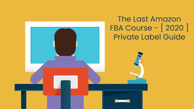 The Last Amazon FBA Course - [ 2020 ] Private Label Guide [Udemy]