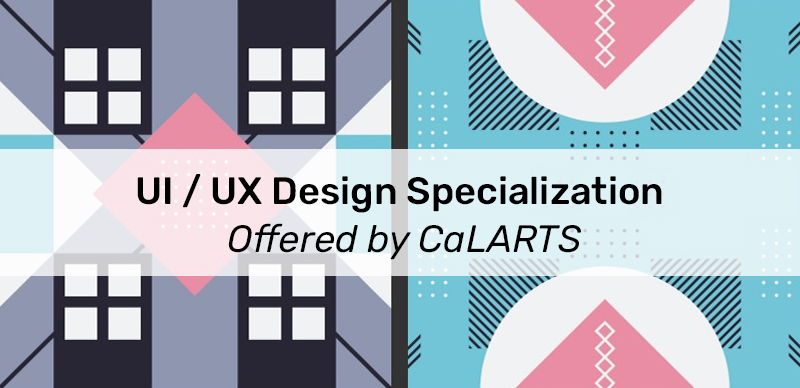 UI / UX Design Specialization Offered by CaLARTS (Coursera)