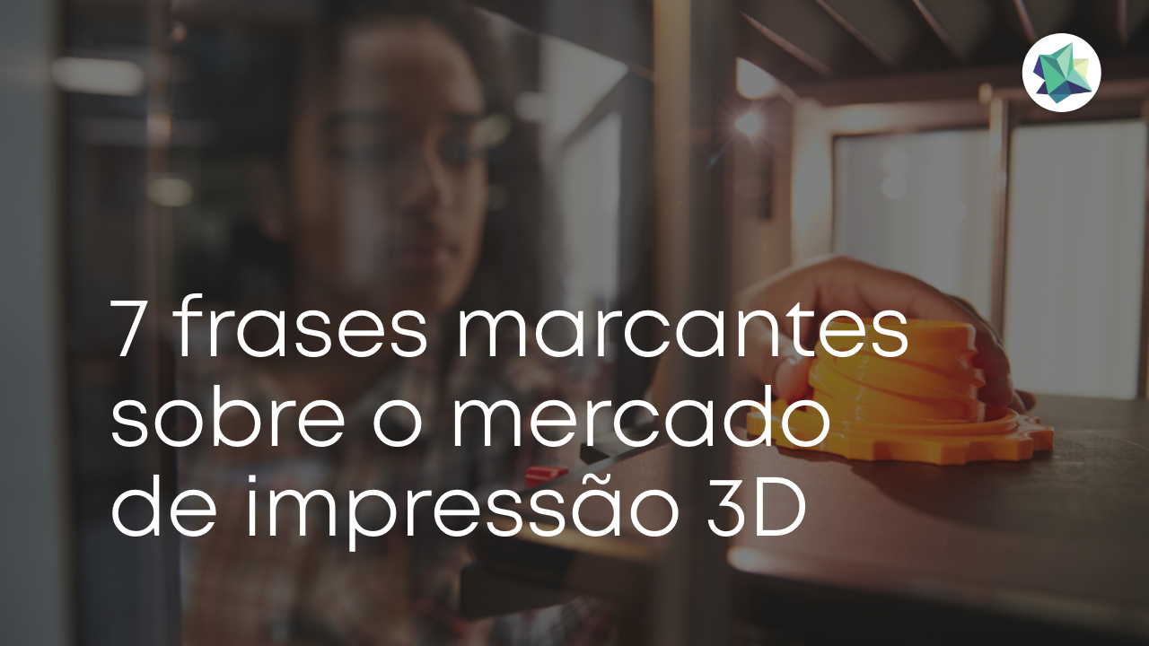 7 frases marcantes sobre o mercado de impressão 3D
