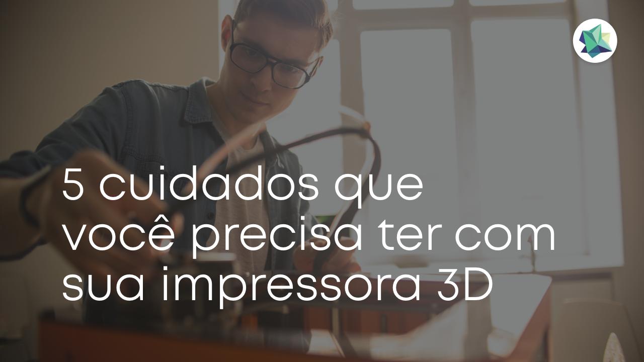 5 cuidados que você precisa ter com sua impressora 3D