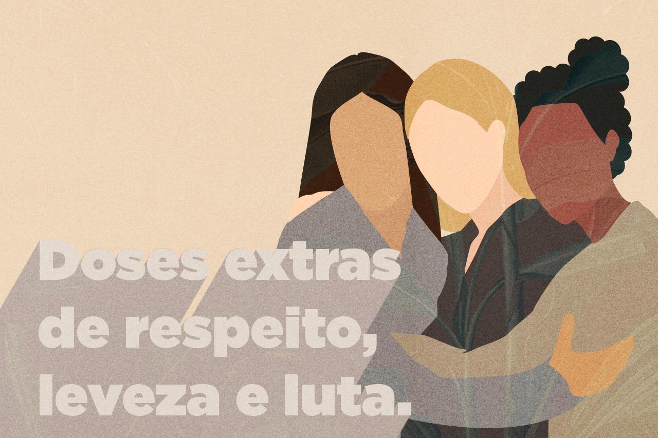 Doses extras de respeito, leveza e luta. | Dia Internacional da Mulher